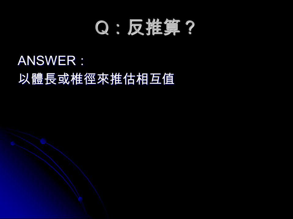 Q :反推算? ANSWER : 以體長或椎徑來推估相互值