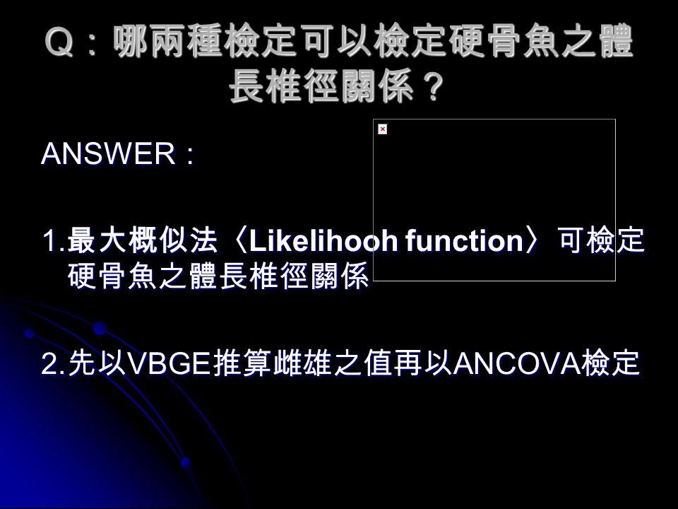 Q :哪兩種檢定可以檢定硬骨魚之體 長椎徑關係? ANSWER : 1. 最大概似法〈 Likelihooh function 〉可檢定 硬骨魚之體長椎徑關係 2.