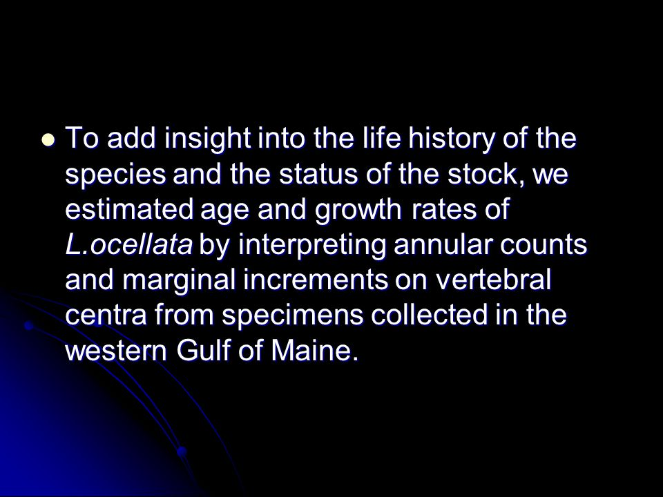 To add insight into the life history of the species and the status of the stock, we estimated age and growth rates of L.ocellata by interpreting annular counts and marginal increments on vertebral centra from specimens collected in the western Gulf of Maine.
