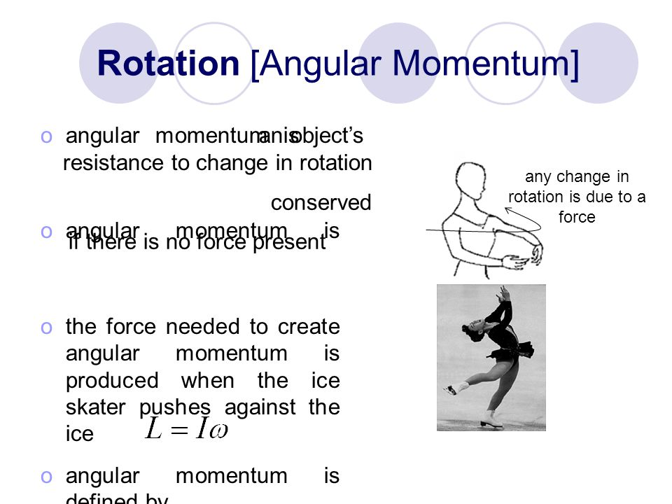 Rotation [Angular Momentum] oangular momentum is an object's resistance to change in rotation oangular momentum is conserved if there is no force present othe force needed to create angular momentum is produced when the ice skater pushes against the ice oangular momentum is defined by an object's resistance to change in rotation conserved if there is no force present any change in rotation is due to a force
