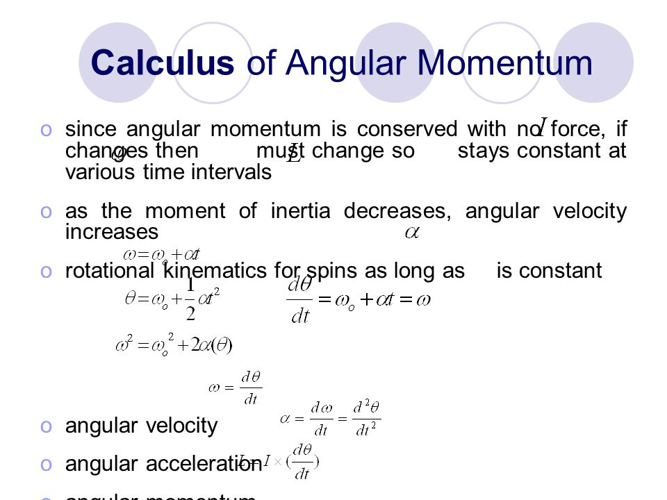 Calculus of Angular Momentum osince angular momentum is conserved with no force, if changes then must change so stays constant at various time intervals oas the moment of inertia decreases, angular velocity increases orotational kinematics for spins as long as is constant oangular velocity oangular acceleration oangular momentum