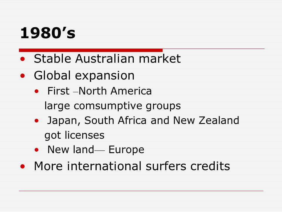 Competitor Analysis(2) Quiksilver:  Located in Australia  Set up distribution center in the mid 1970's  Was brought to Europe in 1984  Built a subsidiary brand -Roxy
