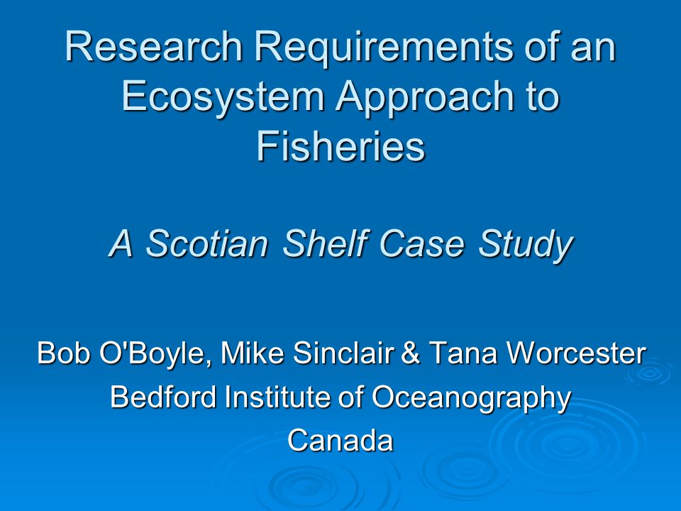 Research Requirements of an Ecosystem Approach to Fisheries A Scotian Shelf Case Study Bob O Boyle, Mike Sinclair & Tana Worcester Bedford Institute of Oceanography Canada
