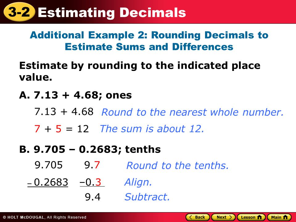 3-2 Estimating Decimals Additional Example 2: Rounding Decimals to Estimate Sums and Differences Estimate by rounding to the indicated place value.