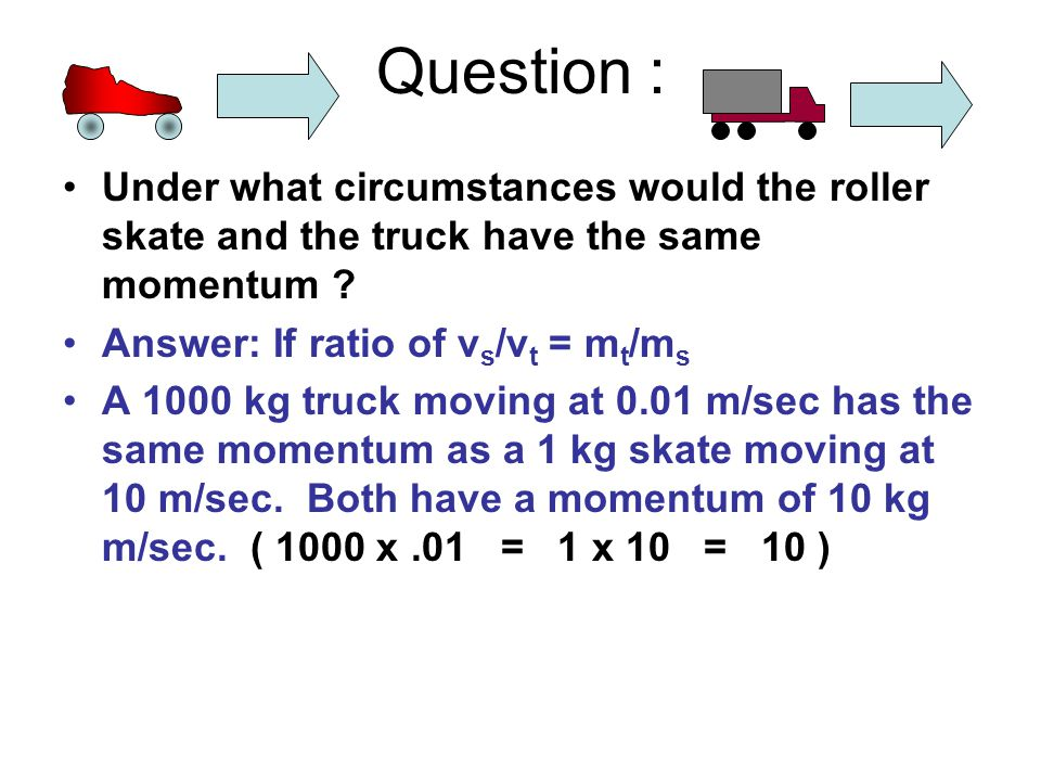 Question : Under what circumstances would the roller skate and the truck have the same momentum .