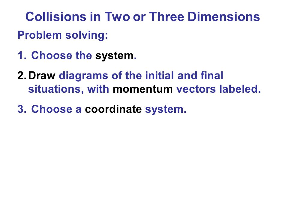 Collisions in Two or Three Dimensions Conservation of energy and momentum can also be used to analyze collisions in two or three dimensions, but unless the situation is very simple, the math quickly becomes unwieldy.