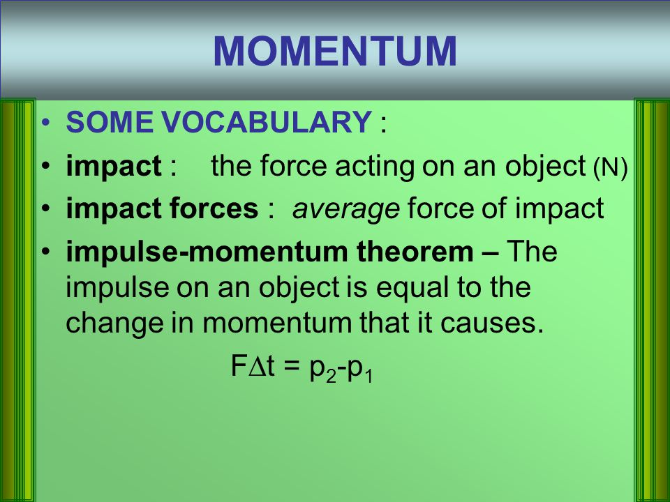 SOME VOCABULARY : impact : the force acting on an object (N) impact forces : average force of impact impulse-momentum theorem – The impulse on an object is equal to the change in momentum that it causes.