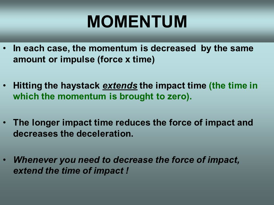In each case, the momentum is decreased by the same amount or impulse (force x time) Hitting the haystack extends the impact time (the time in which the momentum is brought to zero).