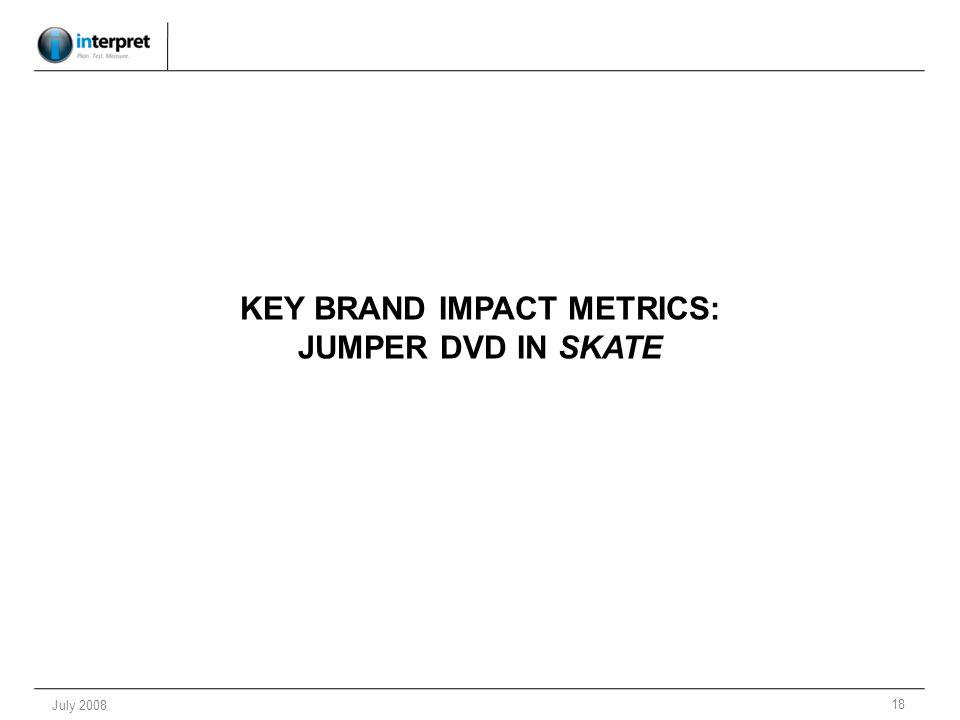 18 July 2008 KEY BRAND IMPACT METRICS: JUMPER DVD IN SKATE