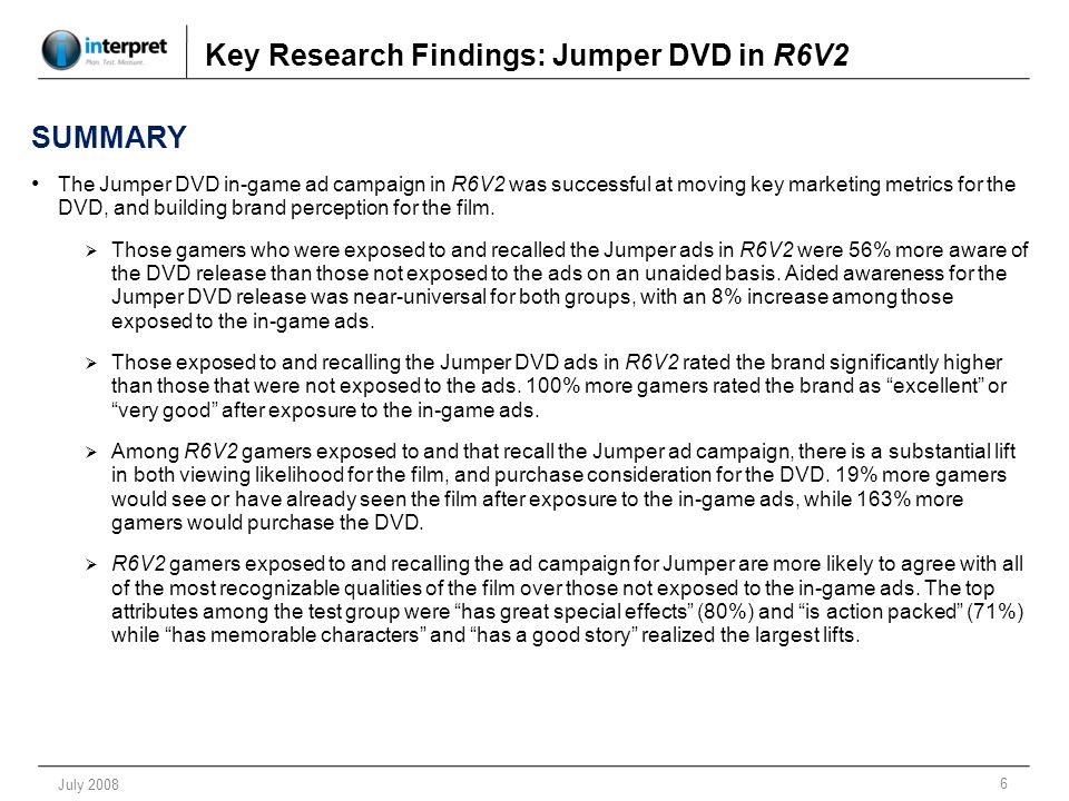 7 July 2008 Key Research Findings: Jumper DVD in R6V2 SUMMARY (cont.) Almost half of respondents (44%) exposed to the Jumper DVD ad campaign in R6V2 recall seeing ads for the brand.