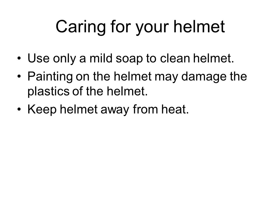 Caring for your helmet Use only a mild soap to clean helmet. Painting on the helmet may damage the plastics of the helmet. Keep helmet away from heat.