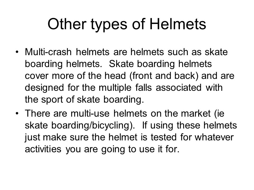 Other types of Helmets Multi-crash helmets are helmets such as skate boarding helmets. Skate boarding helmets cover more of the head (front and back)