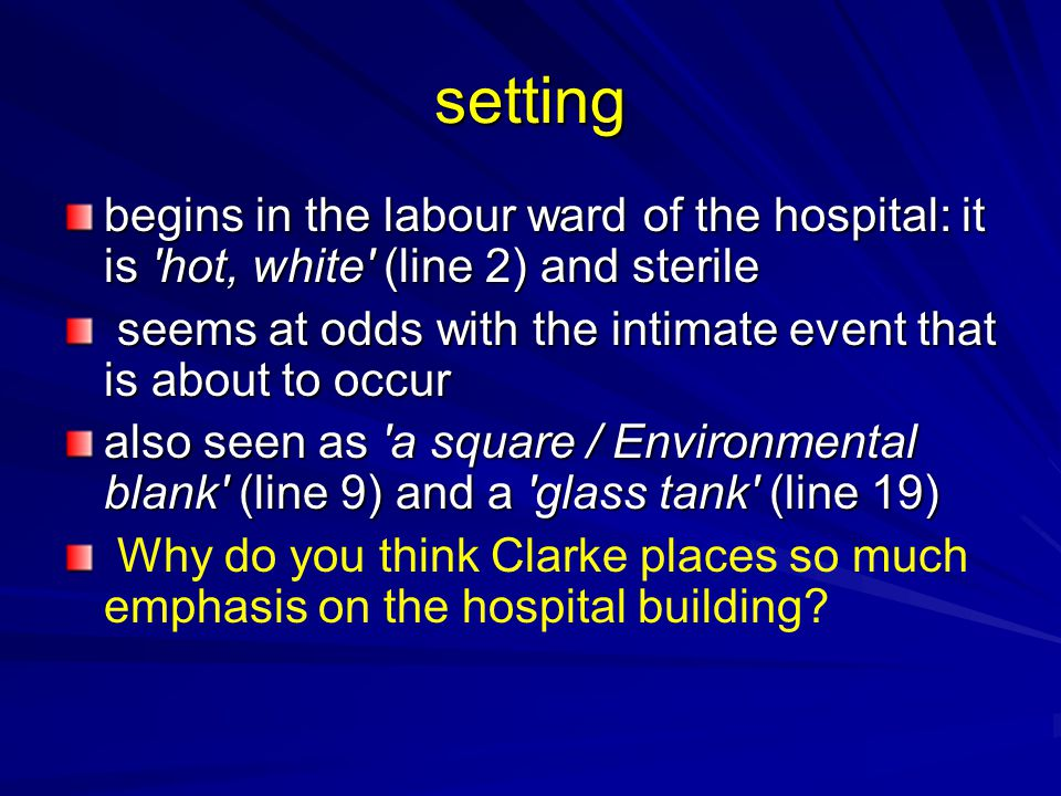 setting begins in the labour ward of the hospital: it is 'hot, white' (line 2) and sterile seems at odds with the intimate event that is about to occu