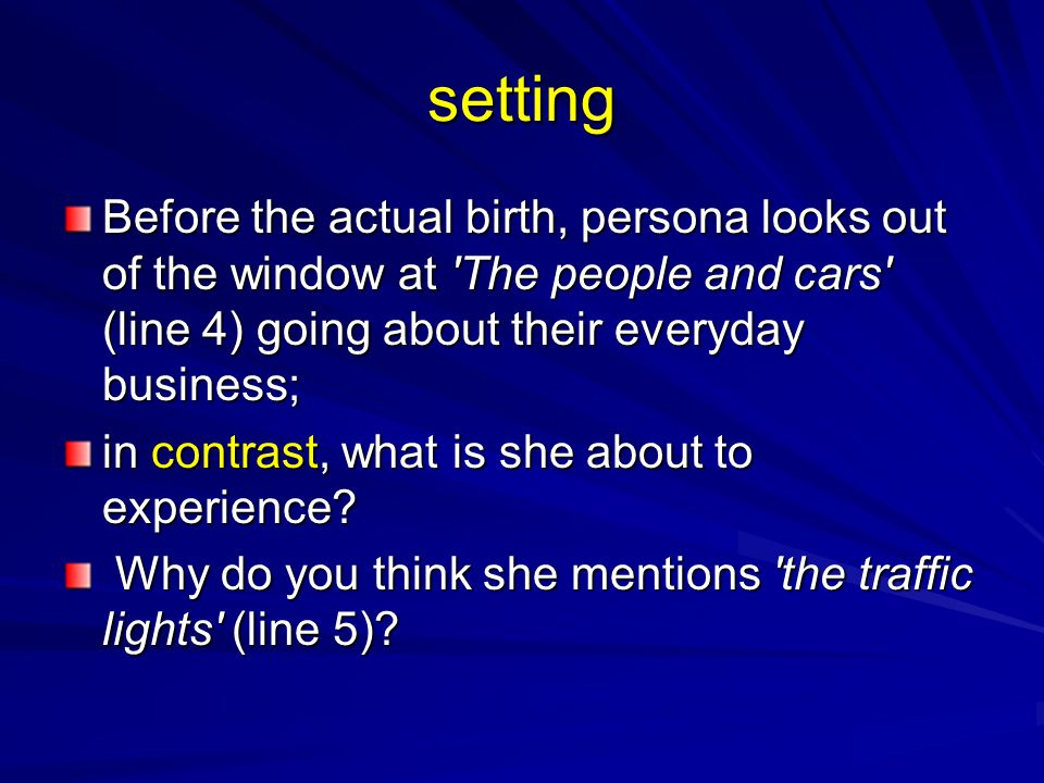 setting Before the actual birth, persona looks out of the window at 'The people and cars' (line 4) going about their everyday business; in contrast, w