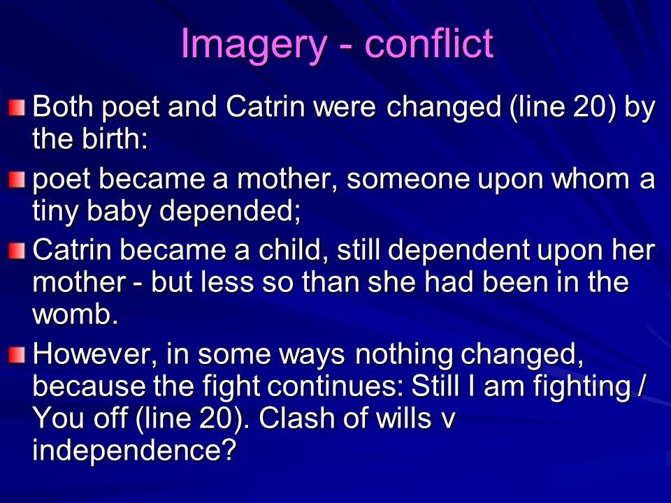 Imagery - conflict Both poet and Catrin were changed (line 20) by the birth: poet became a mother, someone upon whom a tiny baby depended; Catrin beca