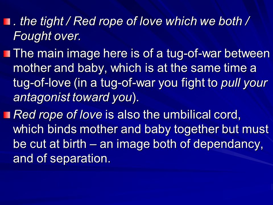 . the tight / Red rope of love which we both / Fought over. The main image here is of a tug-of-war between mother and baby, which is at the same time