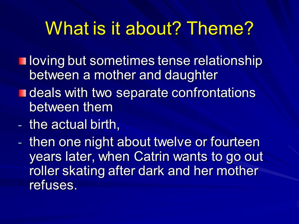 What is it about? Theme? loving but sometimes tense relationship between a mother and daughter deals with two separate confrontations between them - t