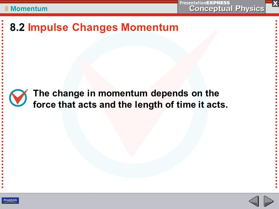 8 Momentum The change in momentum depends on the force that acts and the length of time it acts. 8.2 Impulse Changes Momentum