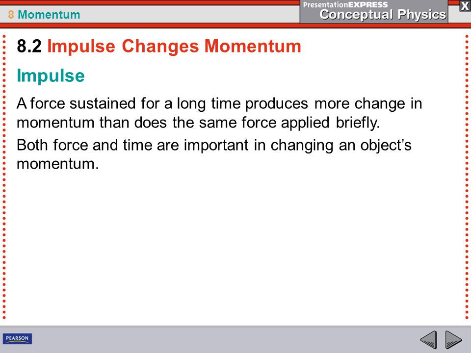 8 Momentum Impulse A force sustained for a long time produces more change in momentum than does the same force applied briefly. Both force and time ar