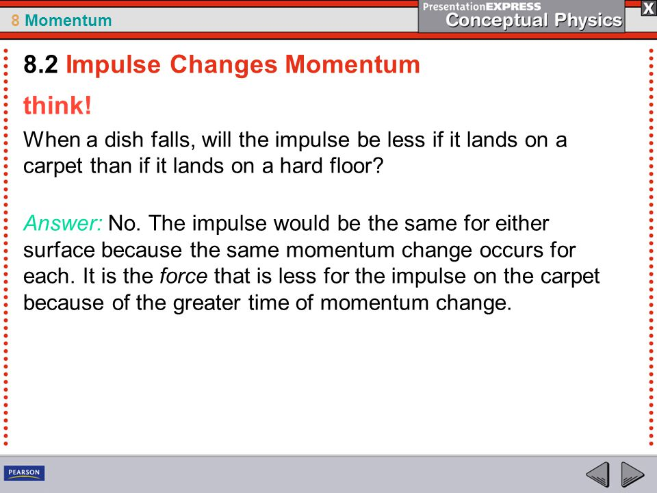 8 Momentum think! When a dish falls, will the impulse be less if it lands on a carpet than if it lands on a hard floor? Answer: No. The impulse would