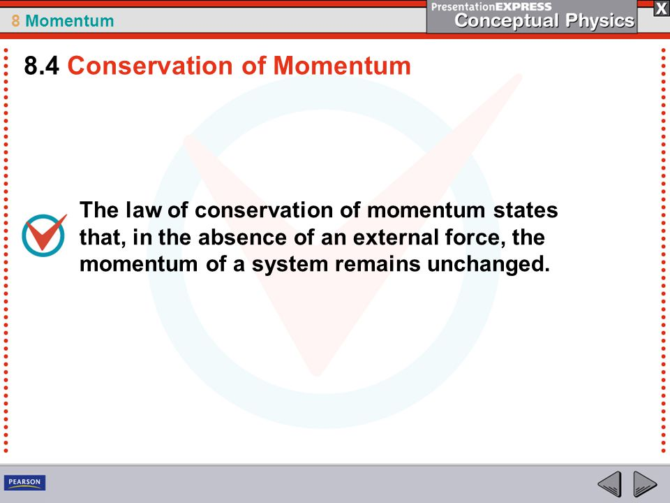 8 Momentum The law of conservation of momentum states that, in the absence of an external force, the momentum of a system remains unchanged. 8.4 Conse