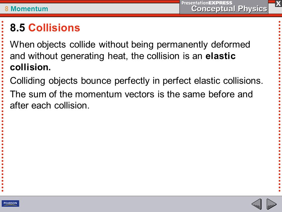 8 Momentum When objects collide without being permanently deformed and without generating heat, the collision is an elastic collision. Colliding objec