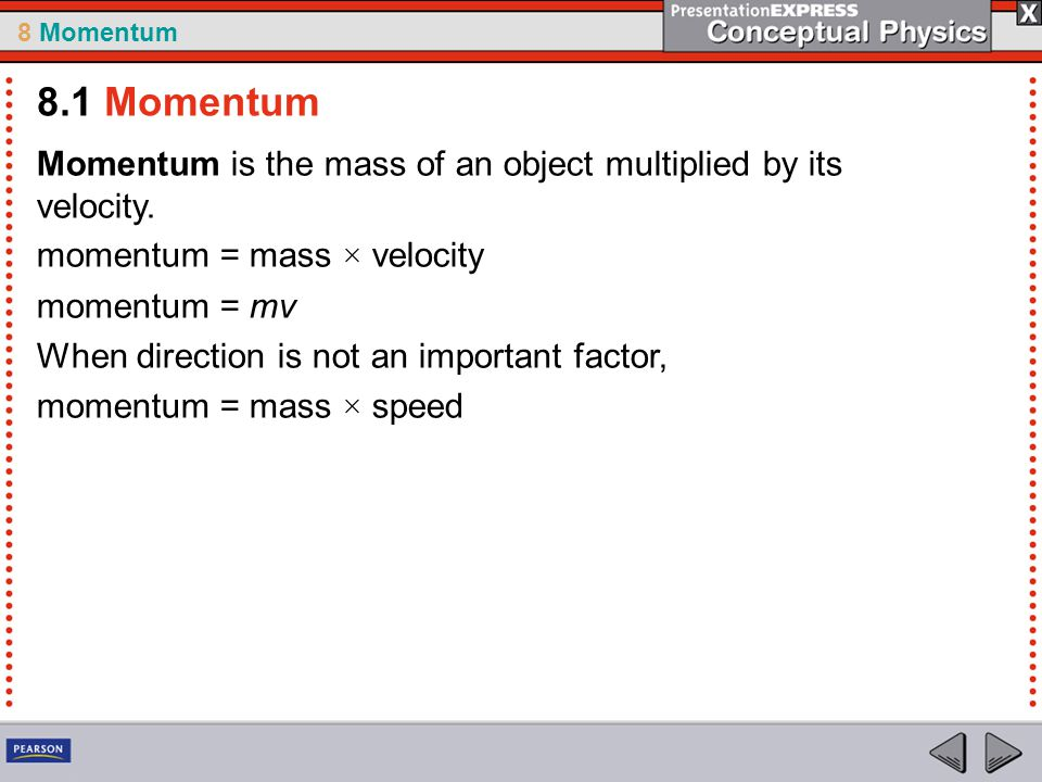 8 Momentum Momentum is the mass of an object multiplied by its velocity. momentum = mass × velocity momentum = mv When direction is not an important f