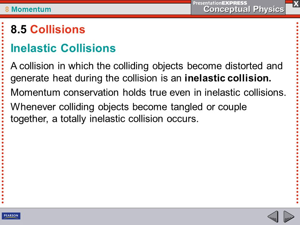 8 Momentum Inelastic Collisions A collision in which the colliding objects become distorted and generate heat during the collision is an inelastic col