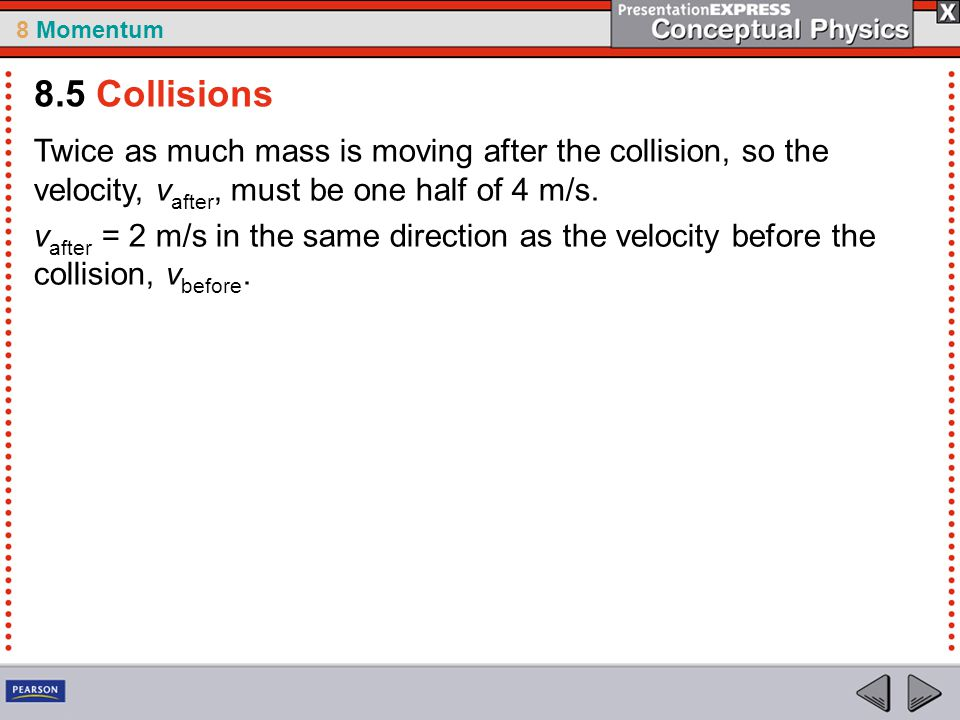 8 Momentum Twice as much mass is moving after the collision, so the velocity, v after, must be one half of 4 m/s. v after = 2 m/s in the same directio