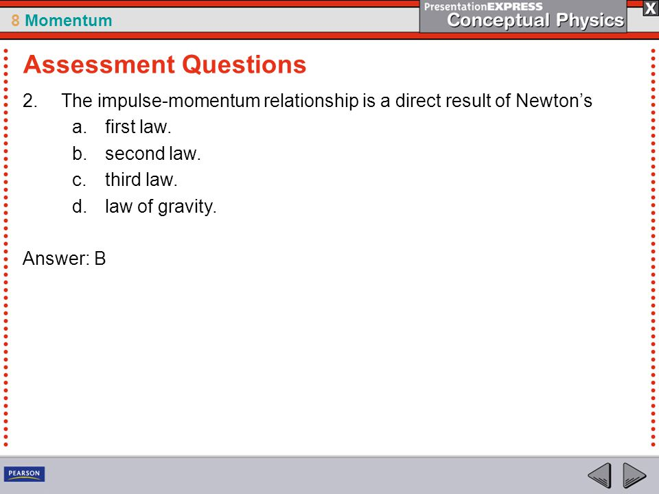 8 Momentum 2.The impulse-momentum relationship is a direct result of Newton's a.first law. b.second law. c.third law. d.law of gravity. Answer: B Asse