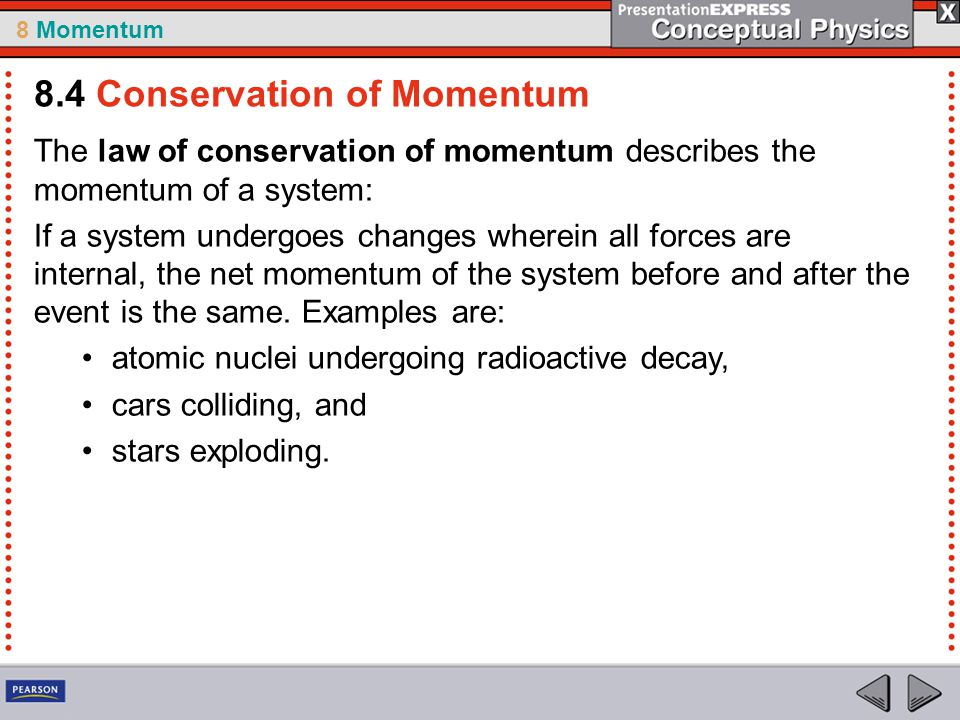 8 Momentum The law of conservation of momentum describes the momentum of a system: If a system undergoes changes wherein all forces are internal, the