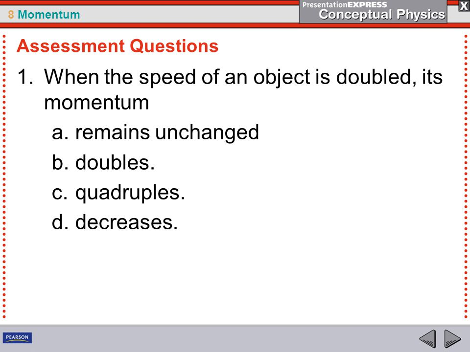 8 Momentum 1.When the speed of an object is doubled, its momentum a.remains unchanged b.doubles. c.quadruples. d.decreases. Assessment Questions