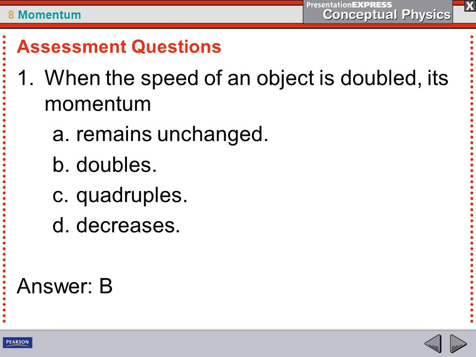 8 Momentum 1.When the speed of an object is doubled, its momentum a.remains unchanged. b.doubles. c.quadruples. d.decreases. Answer: B Assessment Ques