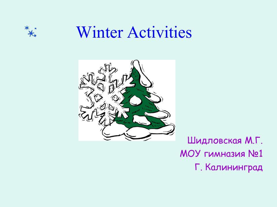 Winter Activities Шидловская М.Г. МОУ гимназия №1 Г. Калининград
