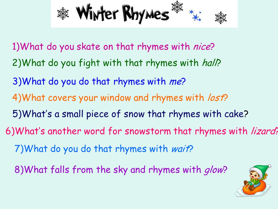 5)What's a small piece of snow that rhymes with cake? 3)What do you do that rhymes with me? 8)What falls from the sky and rhymes with glow? 4)What cov
