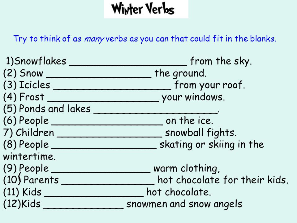 Try to think of as many verbs as you can that could fit in the blanks. 1)Snowflakes ___________________ from the sky. (2) Snow _________________ the g