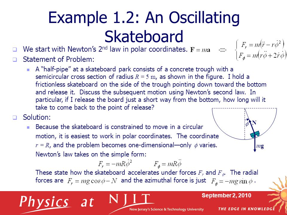 September 2, 2010 Example 1.2: An Oscillating Skateboard  We start with Newton's 2 nd law in polar coordinates.