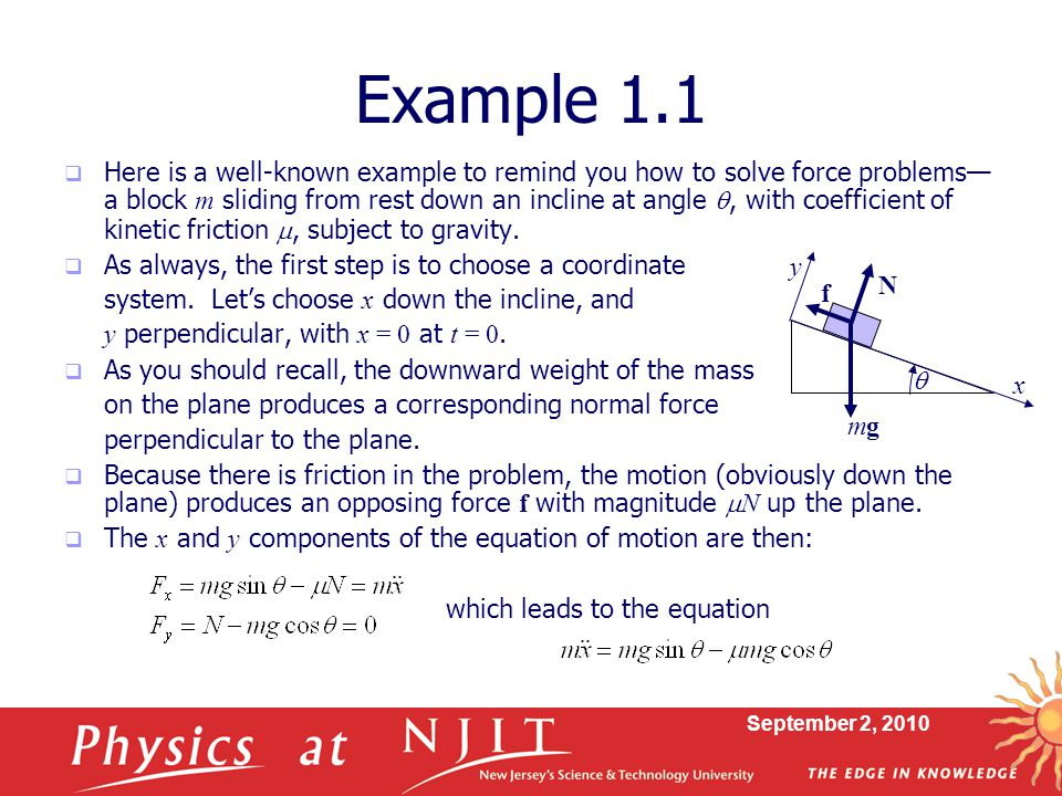 September 2, 2010 Example 1.1  Here is a well-known example to remind you how to solve force problems— a block m sliding from rest down an incline at angle , with coefficient of kinetic friction , subject to gravity.