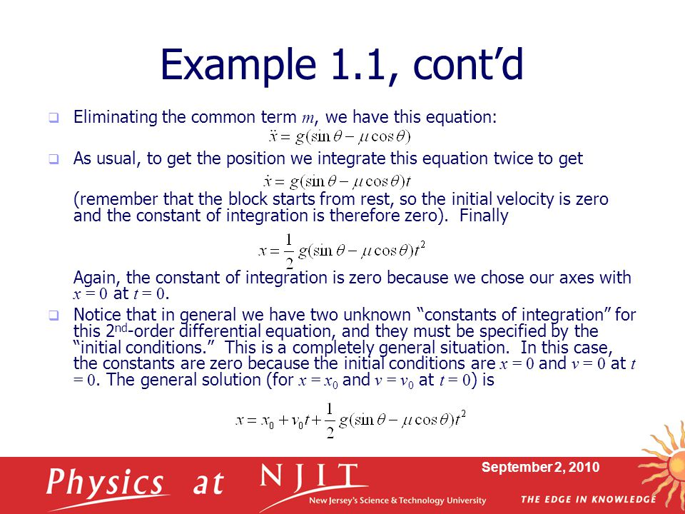 September 2, 2010 Example 1.1, cont'd  Eliminating the common term m, we have this equation:  As usual, to get the position we integrate this equation twice to get (remember that the block starts from rest, so the initial velocity is zero and the constant of integration is therefore zero).