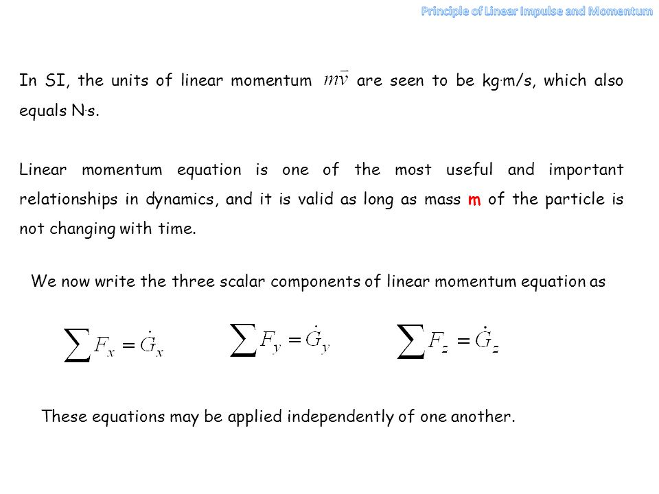 In SI, the units of linear momentum are seen to be kg. m/s, which also equals N. s. Linear momentum equation is one of the most useful and important r