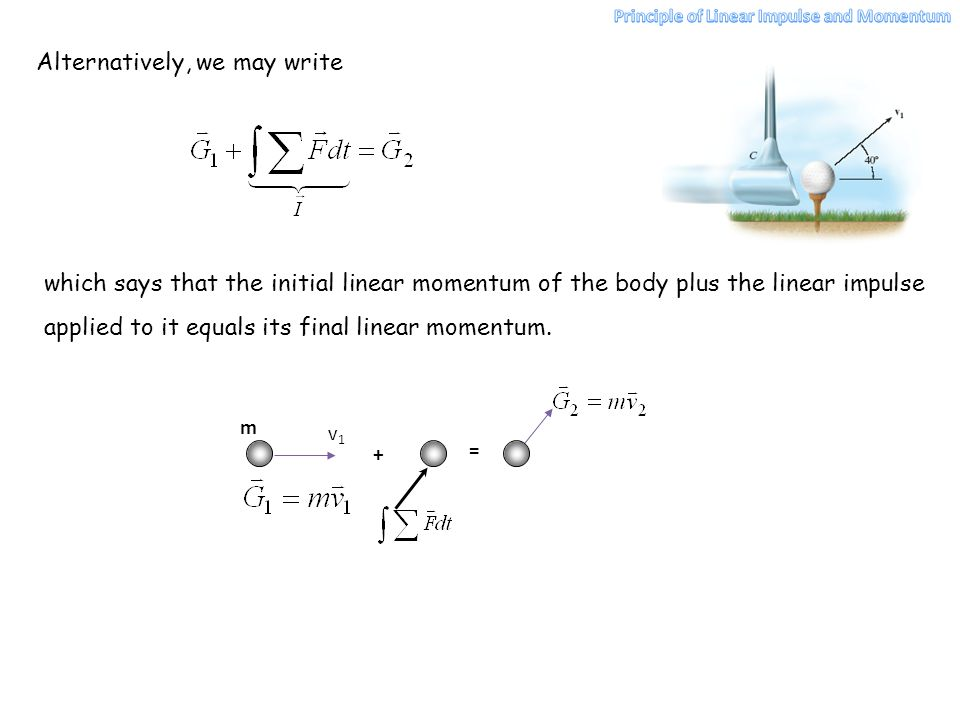 Alternatively, we may write which says that the initial linear momentum of the body plus the linear impulse applied to it equals its final linear mome