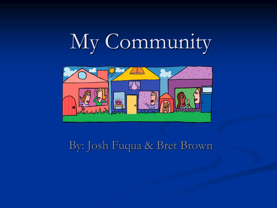 My Community By: Josh Fuqua & Bret Brown