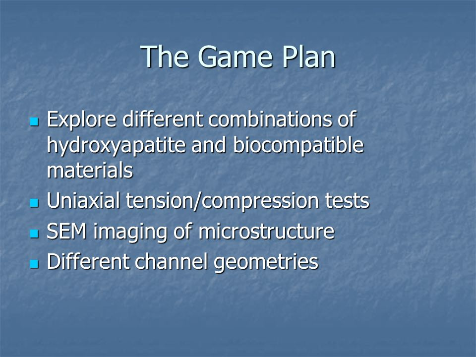 The Game Plan Explore different combinations of hydroxyapatite and biocompatible materials Explore different combinations of hydroxyapatite and biocompatible materials Uniaxial tension/compression tests Uniaxial tension/compression tests SEM imaging of microstructure SEM imaging of microstructure Different channel geometries Different channel geometries