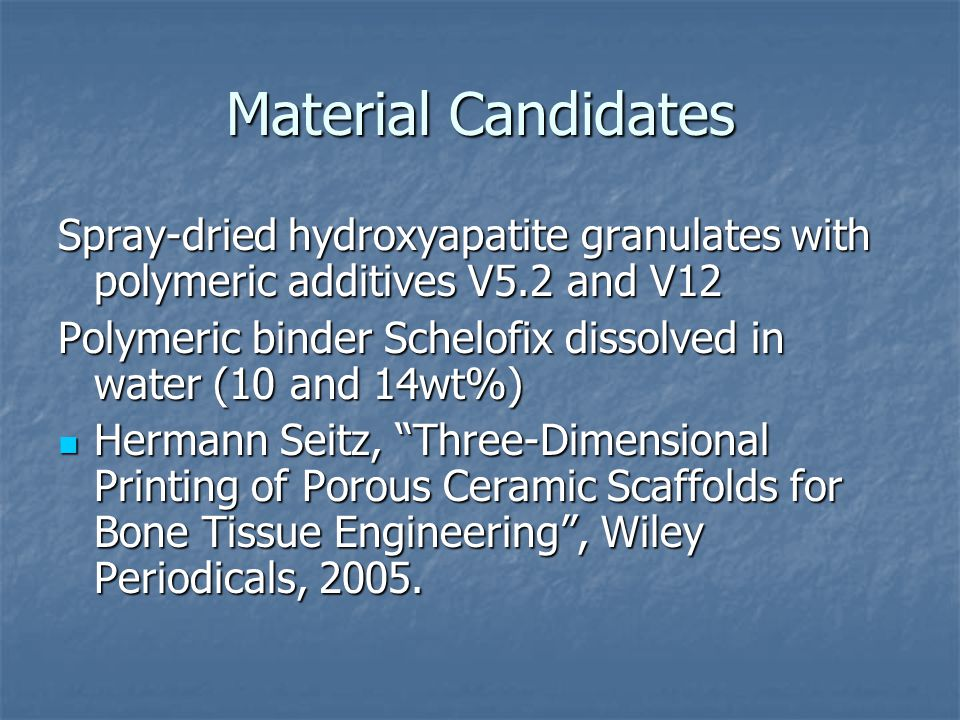 Material Candidates Spray-dried hydroxyapatite granulates with polymeric additives V5.2 and V12 Polymeric binder Schelofix dissolved in water (10 and 14wt%) Hermann Seitz, Three-Dimensional Printing of Porous Ceramic Scaffolds for Bone Tissue Engineering , Wiley Periodicals, 2005.