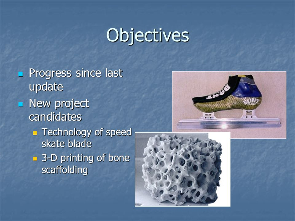 Objectives Progress since last update Progress since last update New project candidates New project candidates Technology of speed skate blade Technology of speed skate blade 3-D printing of bone scaffolding 3-D printing of bone scaffolding
