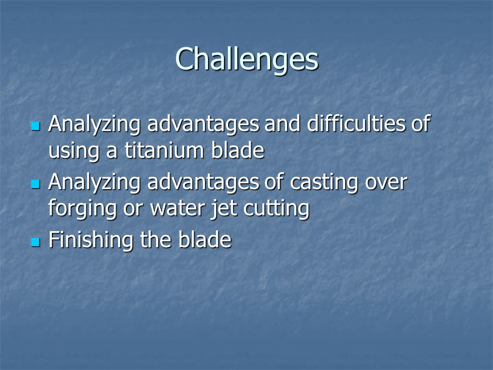 Challenges Analyzing advantages and difficulties of using a titanium blade Analyzing advantages and difficulties of using a titanium blade Analyzing advantages of casting over forging or water jet cutting Analyzing advantages of casting over forging or water jet cutting Finishing the blade Finishing the blade