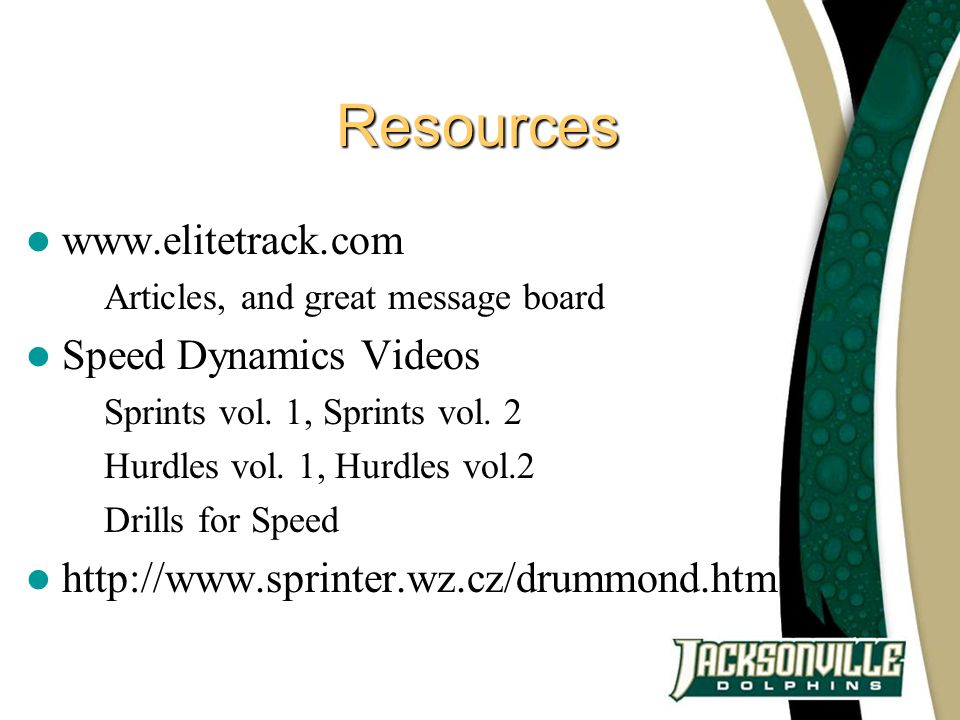Resources www.elitetrack.com – Articles, and great message board Speed Dynamics Videos – Sprints vol. 1, Sprints vol. 2 – Hurdles vol. 1, Hurdles vol.
