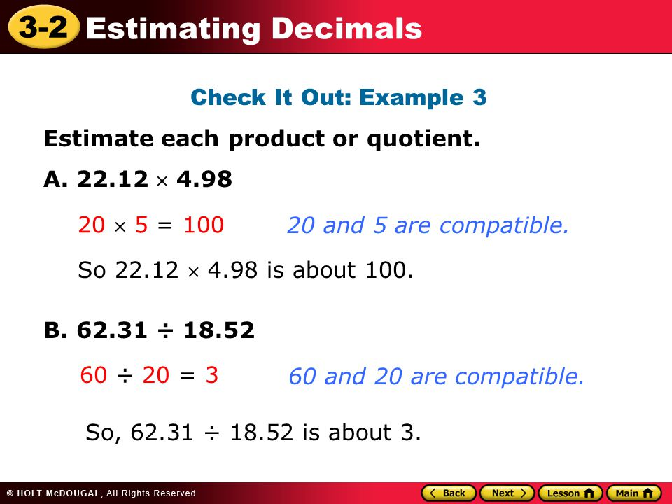 3-2 Estimating Decimals Check It Out: Example 3 Estimate each product or quotient. A. 22.12  4.98 B. 62.31 ÷ 18.52 20  5 = 100 20 and 5 are compatib