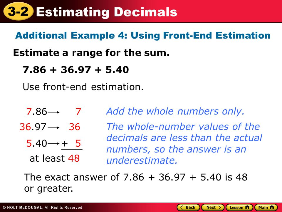 3-2 Estimating Decimals Additional Example 4: Using Front-End Estimation Estimate a range for the sum. 7.86 + 36.97 + 5.40 Use front-end estimation. 7