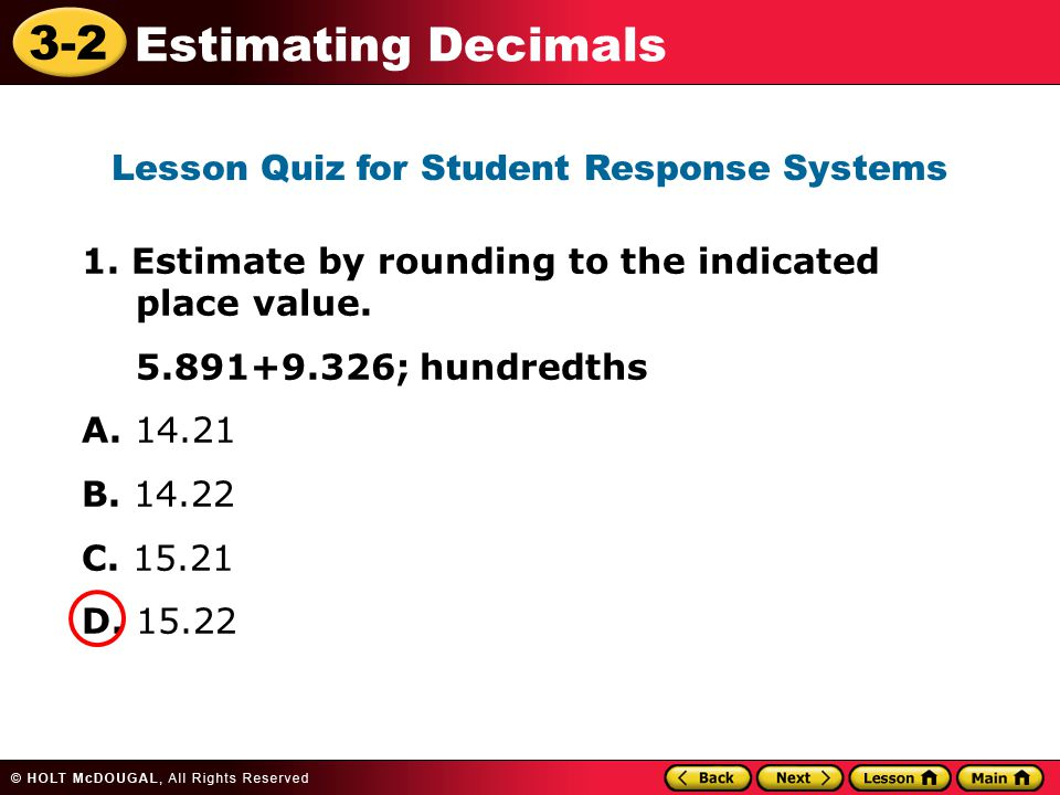 3-2 Estimating Decimals 1. Estimate by rounding to the indicated place value. 5.891+9.326; hundredths A. 14.21 B. 14.22 C. 15.21 D. 15.22 Lesson Quiz